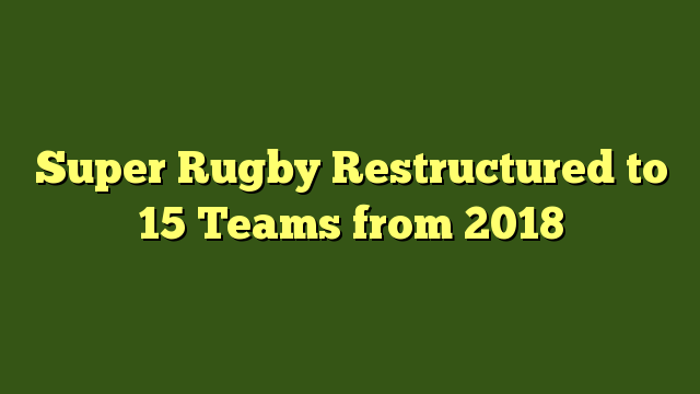 Super Rugby Restructured to 15 Teams from 2018